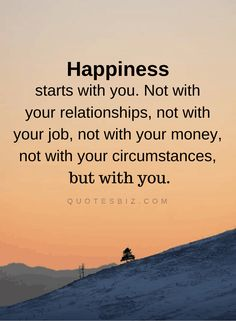 Happiness starts with you. Not with your relationships, not with your job, not with your money, not with your circumstances, but with you. Good Life Quotes, Self Love Quotes, Inspiring Quotes About Life, Inspirational Quotes, Daily Quotes, She Quotes, Words Quotes, Sayings, Encouragement Quotes