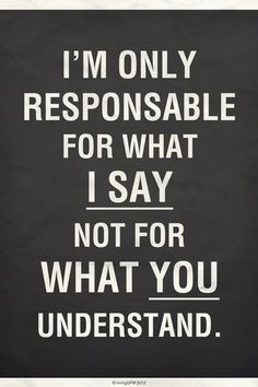 I am only responsible for what I say, not for what you understand