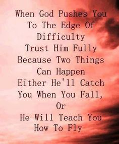 God will catch you when you fall or teach you how to fly!