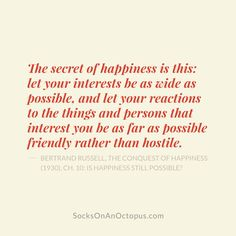 Quote Of The Day: March 22, 2014 - The secret of happiness is this: let your interests be as wide as possible, and let your reactions to the things and persons that interest you be as far as possible friendly rather than hostile. — Bertrand Russell, The Conquest of Happiness (1930), Ch. 10: Is Happiness Still Possible? #quote #qotd