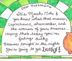 Dear husband, it's march 17th and you know what that means, leprechauns, shamrocks, and the woman of your dreams...hoping that toady you're feeling ducky, because tonight's the night you're going to get LUCKY!
