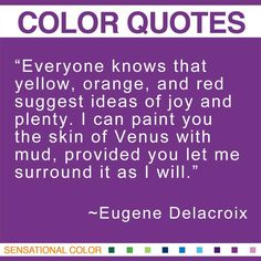 """""""Everyone knows that yellow, orange, and red suggest ideas of joy and plenty. I can paint you the skin of Venus with mud, provided you let me surround it as I will."""" ~ Eugene Delacroix French Romantic Painter, 1798-1863 #color #quote"""