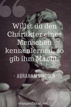 """Hier ein Zitat des damaligen Präsidenten der Vereinigten Staaten von Amerika, Abraham Lincoln: """"Willst du den Charakter eines Menschen kennenlernen, so gib ihm Macht."""" - Abraham Lincoln (1809 - 1865)"""