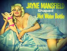 Jayne Mansfield advertisement for a line of hot water bottles shaped in her likeness, (1957) The hot water bottles were 22 inches long and made of hard plastic. They were molded into the shape of the famous actress and sex symbol. Wouldn't we all love to stumble onto one of these at a yard sale