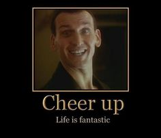 Cheer up.  Life is fantastic.  #9 <3