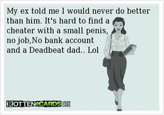 My+ex+told+me+I+would+never+do+better+than+him.+It's+hard+to+find+a+ cheater+with+a+small+penis, no+job,No+bank+account+ and+a+Deadbeat+dad. Deadbeat Dad Quotes, Deadbeat Parents, Ex Husbands, Dads, Cheating Husbands, Me Quotes, Funny Quotes, Qoutes, Funny Memes