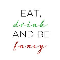 Eat, drink, and be fancy.