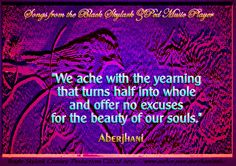 """Quotes on love and longing for World Poetry Day and National Poetry Month:   """"We ache with the yearning that turns half into whole and offer no excuses for the beauty of our souls.""""  Aberjhani, from  """"Songs from the Black Skylark ZPed Music Player) #zPedMusicPlayer  quotation art, Postered Poetics, literary quotations, beauty of the soul, beautiful dreamers, quotes by Aberjhani"""