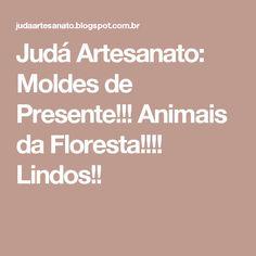 Judá Artesanato: Moldes de Presente!!!  Animais da Floresta!!!! Lindos!!