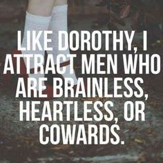 """Like Dorothy, I attract men who are brainless, heartless, or cowards."""