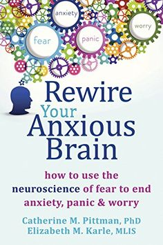 Rewire Your Anxious Brain: How to Use the Neuroscience of...