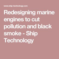 Redesigning marine engines to cut pollution and black smoke - Ship Technology