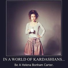 In a world of Kardashians... Be a Helena Bonham Carter.
