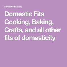 Domestic Fits Cooking, Baking, Crafts, and all other fits of domesticity