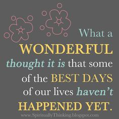 What a WONDERFUL thought it is that some of the BEST DAYS of our lives HAVEN'T HAPPENED YET.  ~Unknown