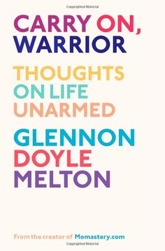 Carry On, Warrior: Thoughts on Life Unarmed: Glennon Melton