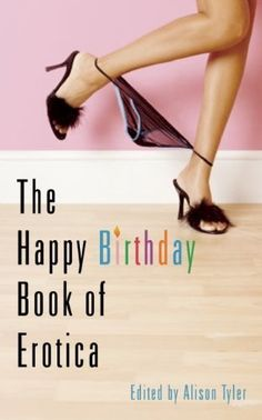 The Happy Birthday Book of Erotica by Alison Tyler. $10.78. Publisher: Cleis Press; 1 edition (August 29, 2006). Author: Alison Tyler. 192 pages