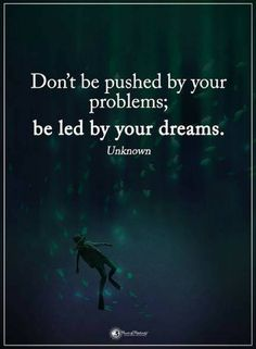 Quotes Don't be pushed by your problems, be led by your dreams.