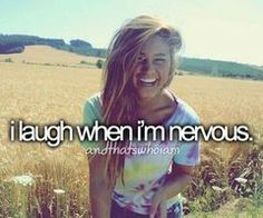i laugh a lot! most of the time it's because I'm happy and think something is funny but sometimes it is because I'm nervous or embarrassed