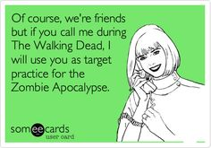 Of course, we're friends but if you call me during The Walking Dead, I will use you as target practice for the Zombie Apocalypse.#someecards #funnyecards