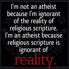 Atheism, Religion, God is Imaginary. I'm not an atheist because I'm ignorant of the reality of religious scripture. I'm an atheist because religious scripture is ignorant of reality.