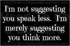 Think before you speak.  Your tongue could cut like glass..very dangerous.