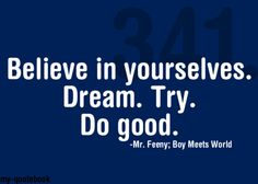 Believe in yourselves. Dream. Try. Do good. ~Mr. Feeny; Boy Meets World