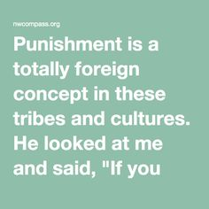 """Punishment is a totally foreign concept in these tribes & cultures. He looked at me & said, 'If you have a plant & it isn't growing the way you would like, do you #punish it? The whole idea of #punishment is so ingrained in us that it is hard for us to imagine other options. It is totally foreign to people who haven't been educated in #domination systems culture. In many of these cultures they look at people who hurt others this way: they are not bad, they've #forgotten their nature.[..]""…"