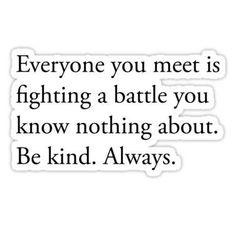 Iedereen die je tegenkomt vecht wel tegen iéts. Wees vriendelijk.. Altijd. #wisdomquote