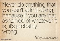 Never Do Anything That You Cant Admit Doing Because If You Are That Ashamed Of Whateve It Its Probably Wrong