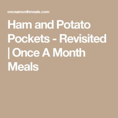 Ham and Potato Pockets - Revisited | Once A Month Meals