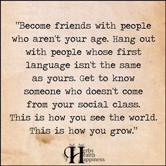 """""""Become friends with people who aren't your age. Hang out with people whose first language isn't the same as yours. Get to know someone who doesn't come from your social class. Crazy People, Other People, Happy Quotes, Funny Quotes, Getting To Know Someone, Knowing Your Worth, Easy To Love, Best Inspirational Quotes, The Hard Way"""