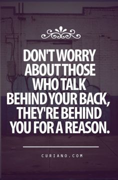 Don't worry about those who talk behind your back, they are behind you for a reason.