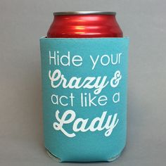Hide Your Crazy & Act Like A Lady - Fits standard size cans and bottles.