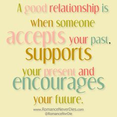 """""""A good relationship is when someone accepts your past, supports your present and encourages your future."""""""