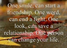 One smile can start a friendship. One word, can end a fight. One look, can save a relationship. One person can change your life.