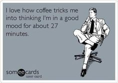 """I know how coffee tricks me into thinking I'm in a good mood for about 27 Minutes."" #coffee #coffeehumor #coffeequotes"