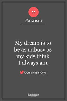 """Parenting Quote: """"My dream is to be as unbusy as my kids think I always am."""" — SurvivingMyBoys #funnyparents"""
