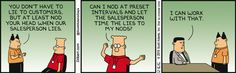 Boss: You don't have to lie to customers, but at least nod your head when our salesperson lies. Dilbert: Can I not at preset intervals and let the salesperson time the lies to my nods? Salesman: I can work with that.