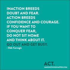 Dale C.- Inaction breeds doubt and fear. Action breeds confidence and courage. If you want to conquer fear, do not sit at home and think about it. Go out and get busy. Great Quotes, Quotes To Live By, Me Quotes, Fabulous Quotes, Cool Words, Wise Words, Brave, Verbatim, Words Worth