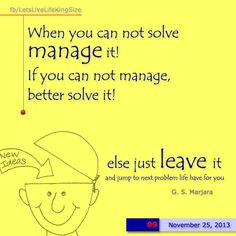 Solve, manage but if can't then leave out and go to the next problem life have in store for you.