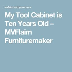 My Tool Cabinet is Ten Years Old – MVFlaim Furnituremaker