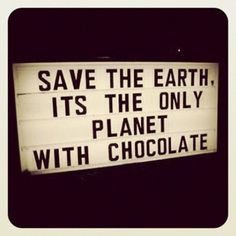 Save the earth. It's the only planet with chocolate
