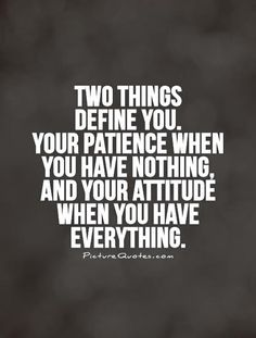 Two things  define you.  Your patience when  you have nothing,  and your attitude when you have everything. Picture Quote #1