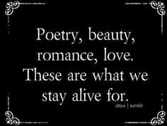 Poetry, beauty, romance, love. These are what we stay alive for. ~ The Dead Poets Society