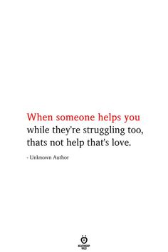 When someone helps you while they're struggling too, thats not help that's love. - Unknown Author