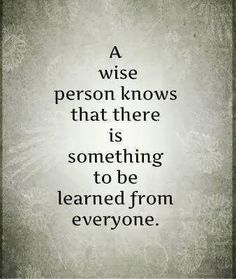 A wise person knows that there is something to be learned from everyone. #quote #wisdom