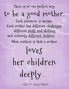 there is no one perfect way to be a good mother. each situation is unique. each mother has different challenges, different skills and abilities, and certainly different children... what matters is that a mother loves her children deeply.