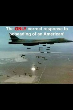 We should be doing this when they behead a American. But we have a president who has no balls. Well that and he's a  muslim to.