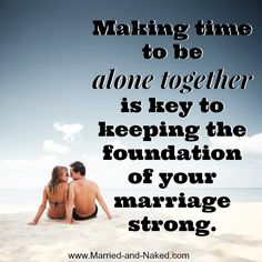 Making time to be alone together is key to keeping the foundation of your marriage strong.  For marriage tips visit www.Married-and-Naked.com   #marriage quotes